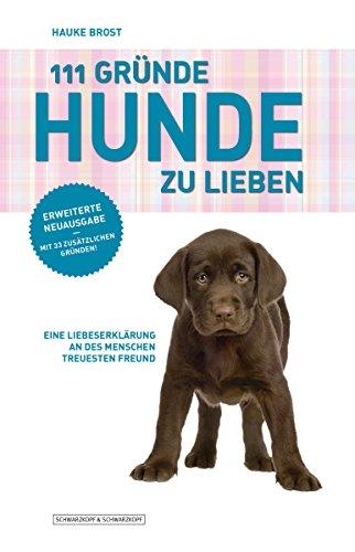 111 Gründe, Hunde zu lieben - Erweiterte Neuausgabe: Eine Liebeserklärung an des Menschen treuesten Freund - mit 33 zusätzlichen Gründen