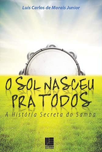 O sol nasceu pra todos: A História Secreta do Samba (Portuguese Edition)