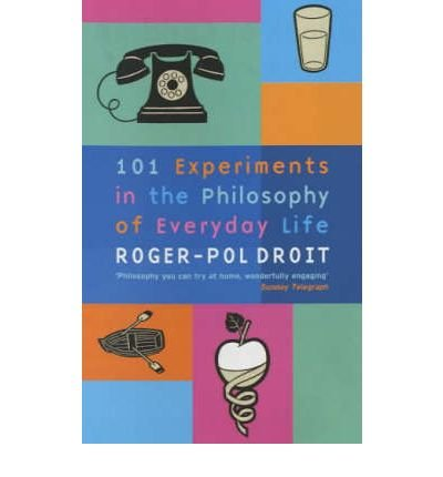 101-experiments-in-the-philosophy-of-everyday-life-author-roger-pol-droit-published-on-november-2003