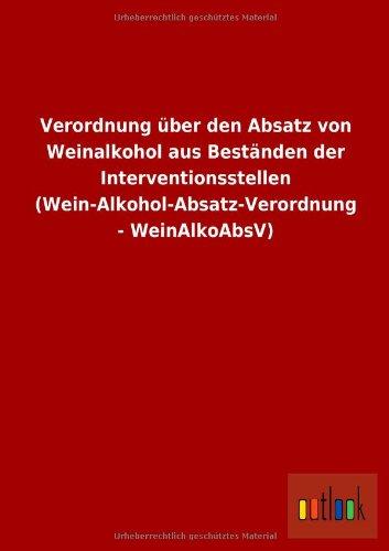 Verordnung über den Absatz von Weinalkohol aus Beständen der Interventionsstellen (Wein-Alkohol-Absatz-Verordnung - WeinAlkoAbsV)