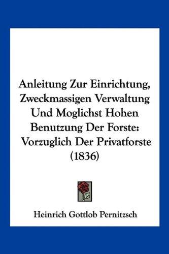 Anleitung Zur Einrichtung, Zweckmassigen Verwaltung Und Moglichst Hohen Benutzung Der Forste: Vorzuglich Der Privatforste (1836)