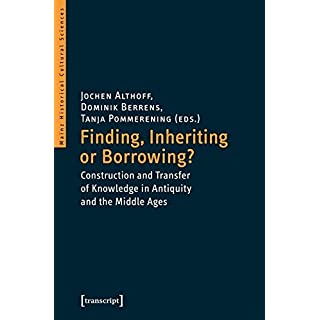 Finding, Inheriting or Borrowing?: The Construction and Transfer of Knowledge in Antiquity and the Middle Ages (Mainzer Historische Kulturwissenschaften)