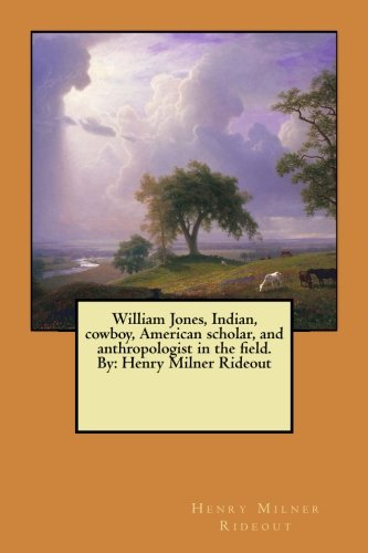 William Jones, Indian, Cowboy, American Scholar, and Anthropologist in the Field. by