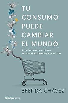 Tu consumo puede cambiar el mundo: El poder de tus elecciones responsables, conscientes y críticas (Spanish Edition) by [Chávez, Brenda]