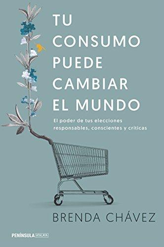 Tu consumo puede cambiar el mundo: El poder de tus elecciones responsables, conscientes y críticas (ATALAYA) por Brenda Chávez