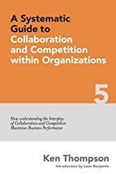 A Systematic Guide to Collaboration and Competition within organizations: How understanding the Interplay of Collaboration and Competition maximises Volume 5 (The Systematic Guide Series)