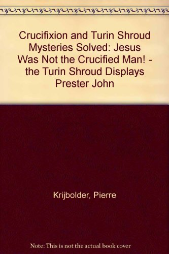 Crucifixion and Turin Shroud Mysteries Solved: Jesus Was Not the Crucified Man! - the Turin Shroud Displays Prester John