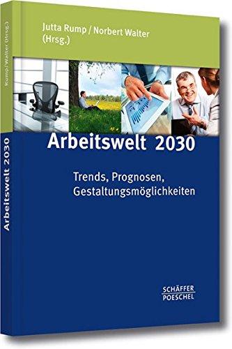 Arbeitswelt 2030: Trends, Prognosen, Gestaltungsmöglichkeiten