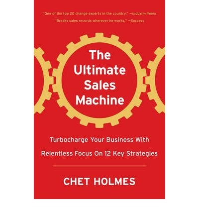 [ The Ultimate Sales Machine: Turbocharge Your Business with Relentless Focus on 12 Key Strategies Holmes, Chet ( Author ) ] { Hardcover } 2007