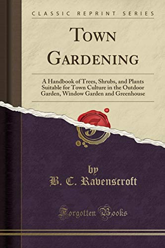 Town Gardening: A Handbook of Trees, Shrubs, and Plants Suitable for Town Culture in the Outdoor Garden, Window Garden and Greenhouse (Classic Reprint) - Ravenscroft Classic Collection