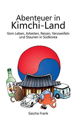 Abenteuer in Kimchi-Land: Vom Leben, Arbeiten, Reisen, Verzweifeln und Staunen in Südkorea - Reiseführer Südkorea