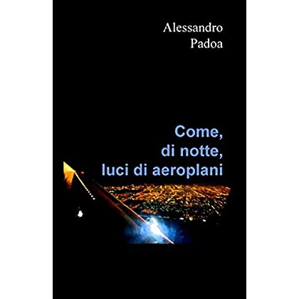Come, Di Notte, Luci Di Aeroplani: Punti Di Vista, Da Spunti Di Vita, Di Un Qualsiasi Ventiduenne. Pseudobiografia Di Una Generazione.