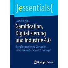 Gamification, Digitalisierung und Industrie 4.0: Transformation und Disruption verstehen und erfolgreich managen (essentials)