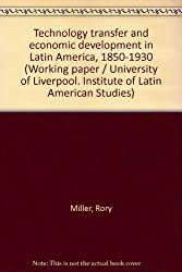 Technology transfer and economic development in Latin America, 1850-1930 (Working paper / University of Liverpool. Institute of Latin American Studies)