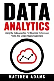 Data Analytics: Using Big Data Analytics For Business To Increase Profits And Create Happy Customers