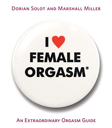 I Love Female Orgasm: An Extraordinary Orgasm Guide por Dorian Solot