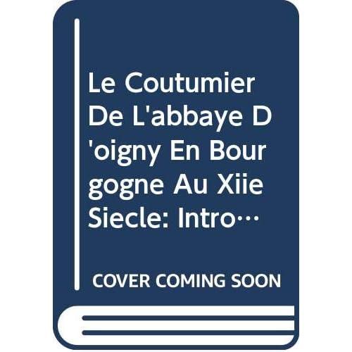 Le Coutumier De L'abbaye D'oigny En Bourgogne Au Xiie Siècle: Introduction, Texte Critique Et Tables