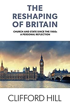 The Reshaping of Britain: Church and State since the 1960s, A Personal Reflection by [Hill, Rev Clifford]