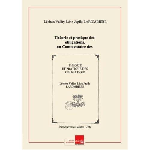 Théorie et pratique des obligations, ou Commentaire des titres III et IV, livre III du Code civil, art. 1101 à 1386. Tome 4 / par M. L. Larombière,... [Edition de 1885]