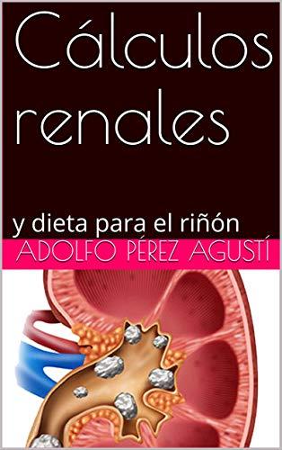 Cálculos renales: y dieta para el riñón por Adolfo Pérez Agustí