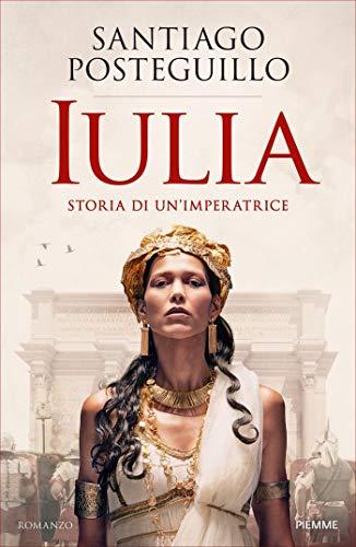 Santiago Posteguillo -  Iulia. Storia di un'imperatrice (2019)