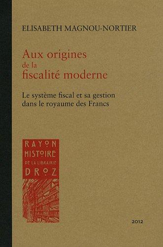 Aux origines de la fiscalité moderne : Le système fiscal et sa gestion dans le royaume des Francs à l'épreuve des sources (Ve-XIe siècles)