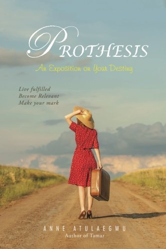Prothesis: An Exposition on Your Destiny by Anne Atulaegwu (2014-11-04)