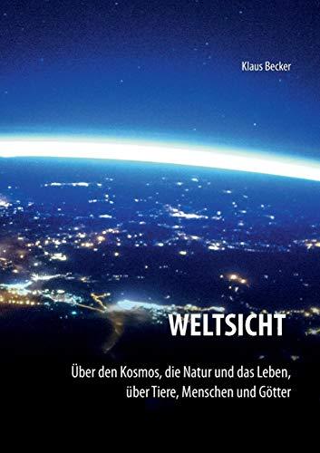 Weltsicht: Über den Kosmos, die Natur und das Leben, über Tiere, Menschen und Götter