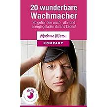 20 wunderbare Wachmacher - So gehen Sie wach, vital und energiegeladen durchs Leben!
