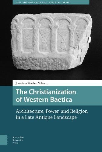 The Christianization of Western Baetica: Architecture, Power, and Religion in a Late Antique Landscape (Late Antique and Early Medieval Iberia)