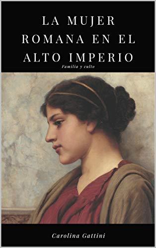 La mujer romana en el alto imperio.: Familia y culto. por Carolina Gattini