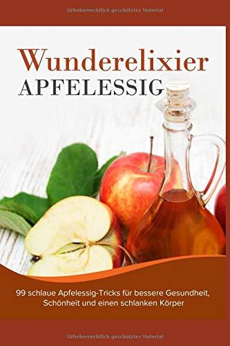 Wunderelixier Apfelessig: 99 schlaue Apfelessig-Tricks für bessere Gesundheit, Schönheit und einen schlanken Körper