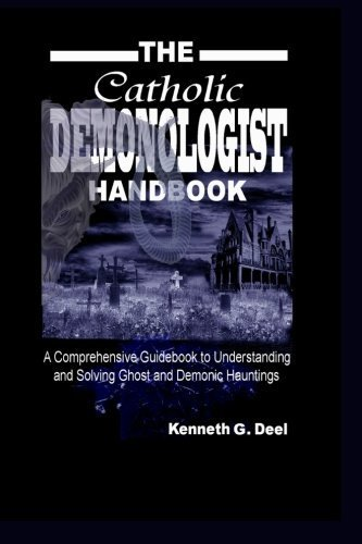 The Catholic Demonologist Handbook: A Comprehensive guidebook to understanding ,diagnosing and solving Ghost and Demonic Hauntings. by Kenneth G. Deel (2010-06-28)