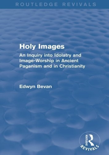 Holy Images (Routledge Revivals): An Inquiry into Idolatry and Image-Worship in Ancient Paganism and in Christianity by Edwyn Bevan (2015-09-29)