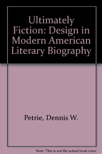 Ultimately Fiction: Design in Modern American Literary Biography por Dennis W. Petrie