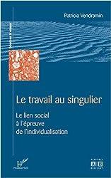Travail au Singulier le Lien Social a l'Epreuve de l'Individualisation