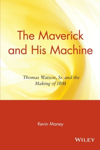 The Maverick and His Machine: Thomas Watson, Sr. and the Making of IBM (Business)