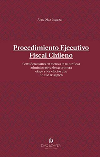 Procedimiento Ejecutivo Fiscal Chileno: Consideraciones en torno a la naturaleza administrativa de su primera etapa y los efectos que de ello se siguen por Alex Díaz Loayza