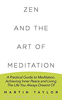 Zen and the  Art of Meditation: A Practical Guide to Meditation, Achieving Inner Peace and Living The Life You Always Dreamt Of (English Edition) par [Taylor, Martin]