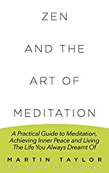 Zen and the Art of Meditation: A Practical Guide to Meditation, Achieving Inner Peace and Living The Life You Always Dreamt Of (English Edition)