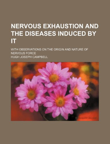 Nervous Exhaustion and the Diseases Induced by It; With Observations on the Origin and Nature of Nervous Force