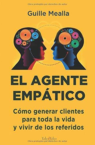 EL AGENTE EMPÁTICO: Como conseguir clientes para toda la vida y vivir de los referidos por Guille Mealla