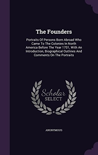 The Founders: Portraits Of Persons Born Abroad Who Came To The Colonies In North America Before The Year 1701, With An Introduction, Biographical Outlines And Comments On The Portraits