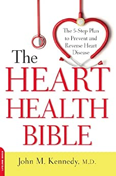 The Heart Health Bible: The 5-Step Plan to Prevent and Reverse Heart Disease by [Kennedy, M.D., John M.]