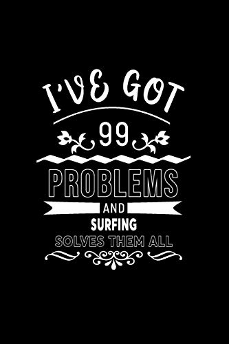 I've Got 99 Problems And Surfing Solves Them All: A 6 x 9 Inch Matte Softcover Paperback Notebook Journal With 120 Blank Lined Pages