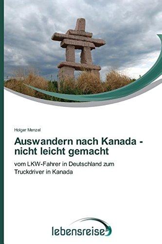 Auswandern nach Kanada - nicht leicht gemacht: vom LKW-Fahrer in Deutschland zum Truckdriver in Kanada