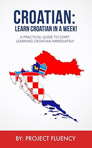 Croatian: Learn Croatian in a Week! Start Speaking Basic Croatian Immediately: The Ultimate Crash Course for Croatian Language Beginners. (Croatian, Learn Croatian,Croatian language) (English Edition)
