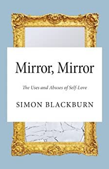 Mirror, Mirror: The Uses and Abuses of Self-Love by [Blackburn, Simon]