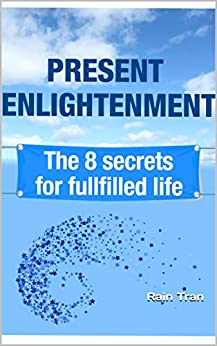 Present Enlightenment: The 8 secrets for fullfilled life (English Edition) par [Tran, Rain]