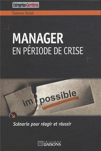 Manager en période de crise: Scénario pour réagir et réussir. par Florence Hunot